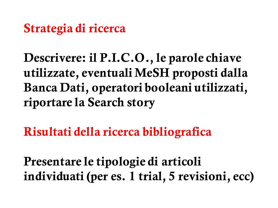 Strategia di ricerca Descrivere: il P.I.C.O., le parole chiave utilizzate, eventuali MeSH proposti dalla Banca Dati, operatori booleani utilizzati, ri