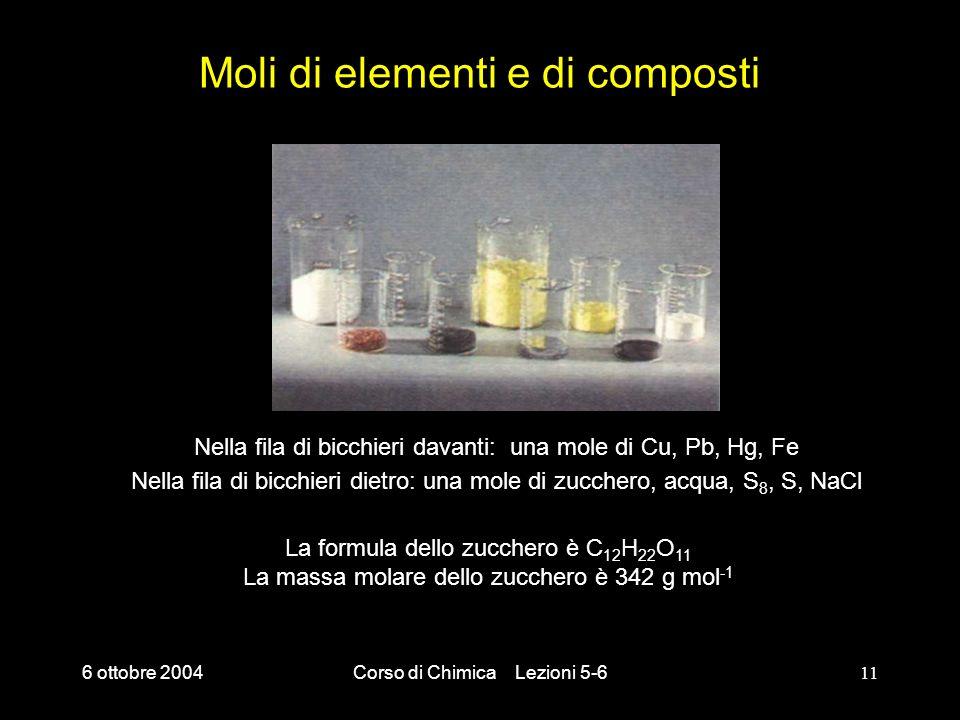 6 ottobre 2004Corso di Chimica Lezioni 5-611 Moli di elementi e di composti Nella fila di bicchieri davanti: una mole di Cu, Pb, Hg, Fe Nella fila di