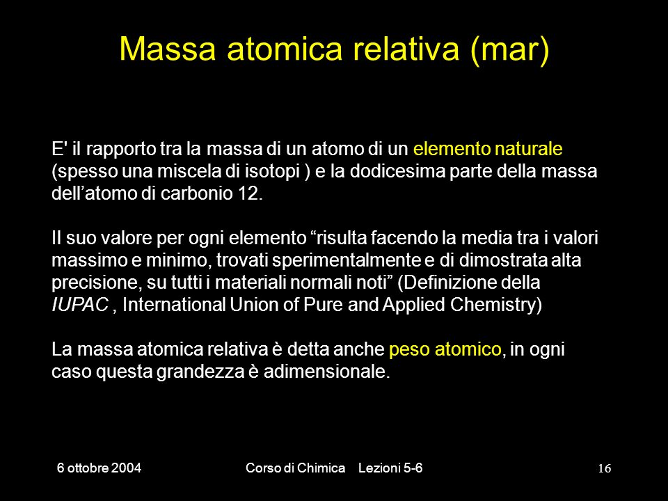 6 ottobre 2004Corso di Chimica Lezioni 5-616 Massa atomica relativa (mar) E' il rapporto tra la massa di un atomo di un elemento naturale (spesso una