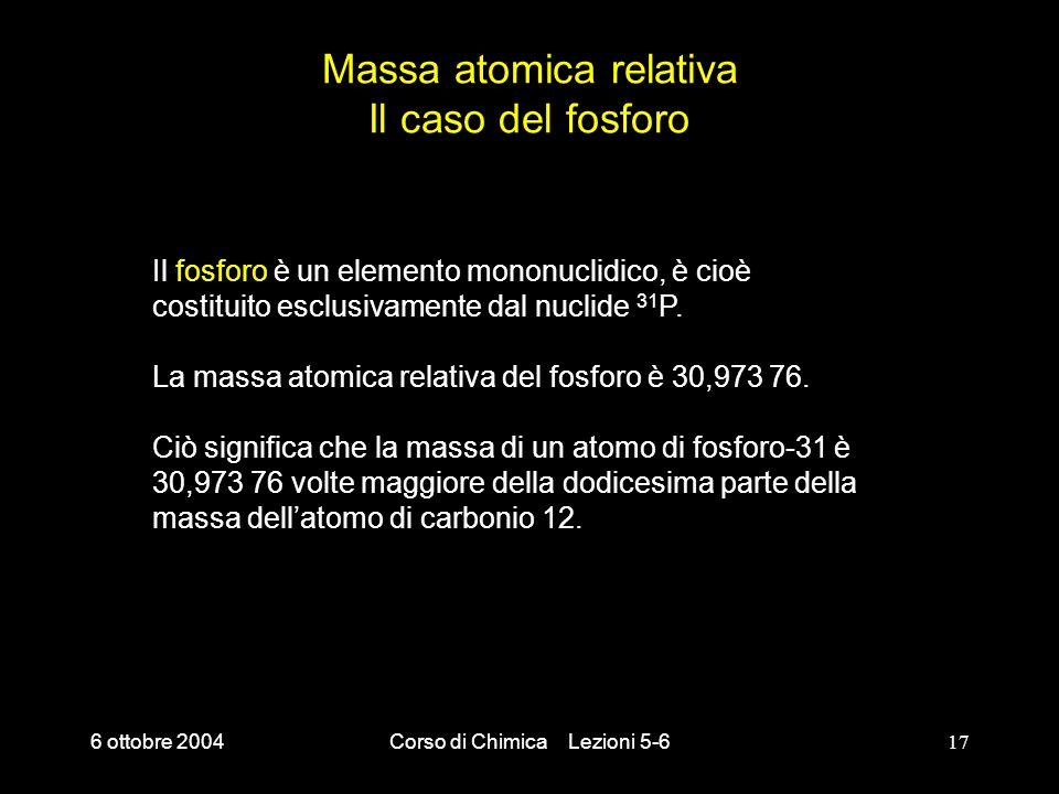 6 ottobre 2004Corso di Chimica Lezioni 5-617 Massa atomica relativa Il caso del fosforo Il fosforo è un elemento mononuclidico, è cioè costituito escl
