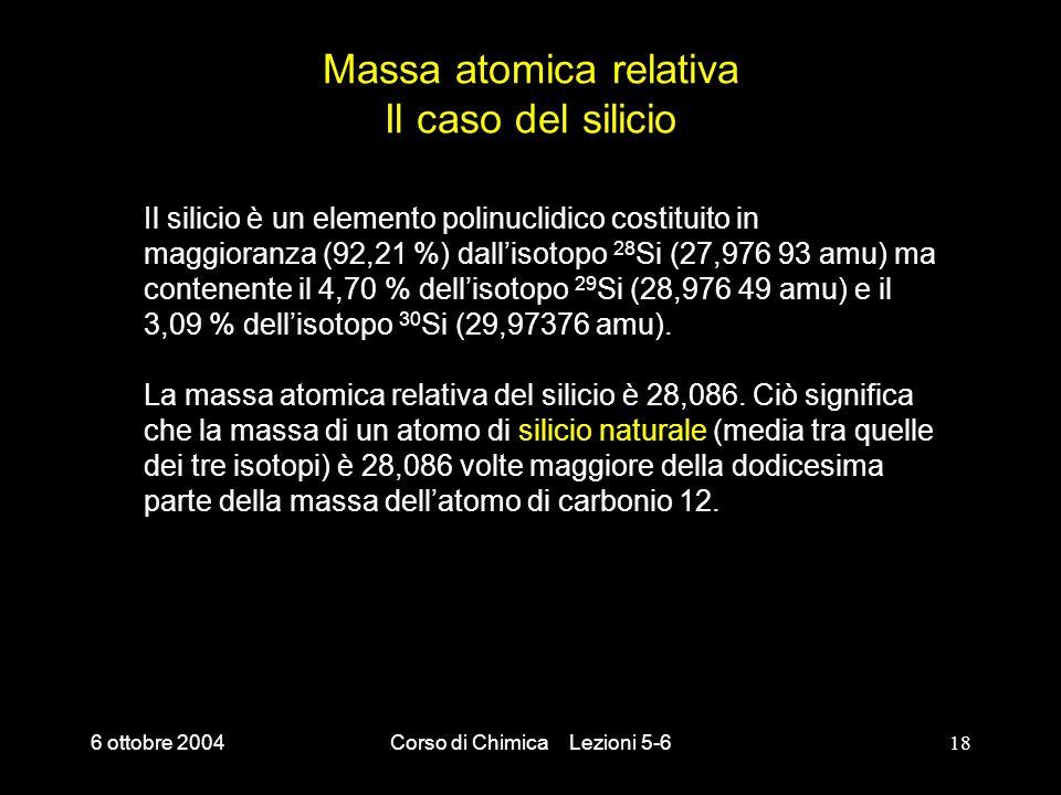 6 ottobre 2004Corso di Chimica Lezioni 5-618 Massa atomica relativa Il caso del silicio Il silicio è un elemento polinuclidico costituito in maggioran