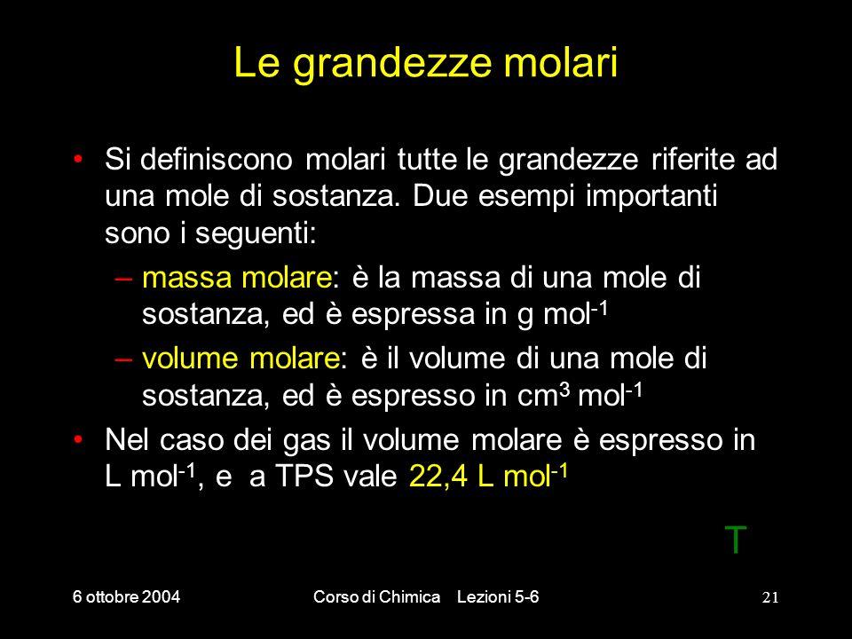 6 ottobre 2004Corso di Chimica Lezioni 5-621 Le grandezze molari Si definiscono molari tutte le grandezze riferite ad una mole di sostanza. Due esempi