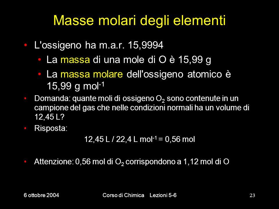 6 ottobre 2004Corso di Chimica Lezioni 5-623 Masse molari degli elementi L'ossigeno ha m.a.r. 15,9994 La massa di una mole di O è 15,99 g La massa mol