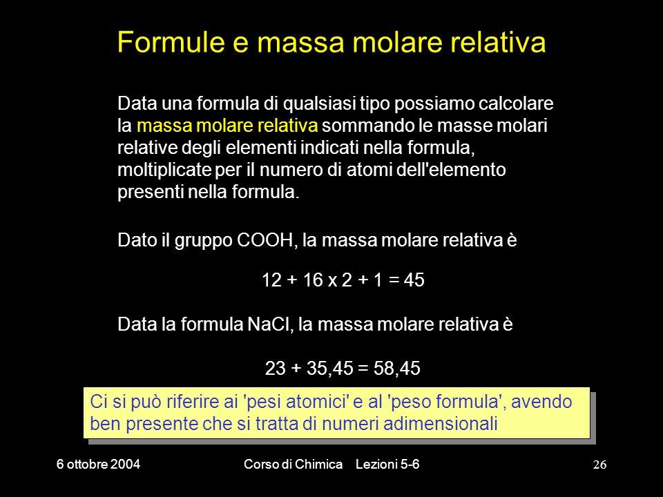 6 ottobre 2004Corso di Chimica Lezioni 5-626 Formule e massa molare relativa Data una formula di qualsiasi tipo possiamo calcolare la massa molare rel