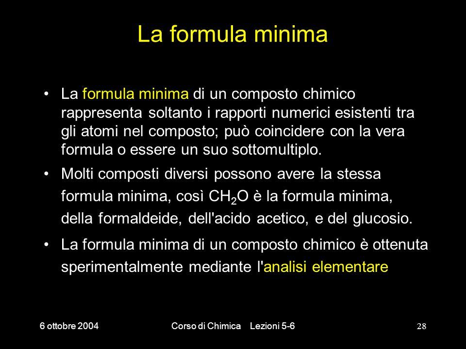 6 ottobre 2004Corso di Chimica Lezioni 5-628 La formula minima La formula minima di un composto chimico rappresenta soltanto i rapporti numerici esist
