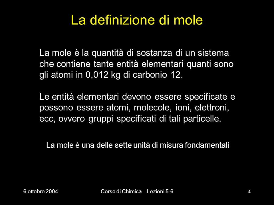 6 ottobre 2004Corso di Chimica Lezioni 5-64 La definizione di mole La mole è la quantità di sostanza di un sistema che contiene tante entità elementar