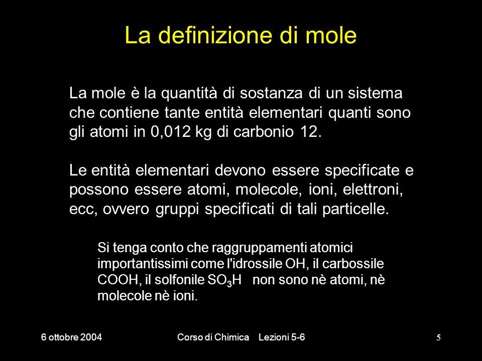 6 ottobre 2004Corso di Chimica Lezioni 5-65 La definizione di mole La mole è la quantità di sostanza di un sistema che contiene tante entità elementar