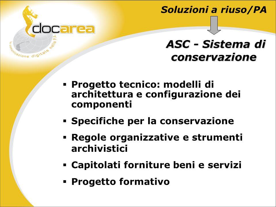Soluzioni a riuso/PA Progetto tecnico: modelli di architettura e configurazione dei componenti Specifiche per la conservazione Regole organizzative e strumenti archivistici Capitolati forniture beni e servizi Progetto formativo ASC -Sistema di conservazione ASC - Sistema di conservazione