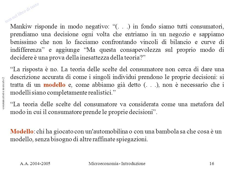 A.A. 2004-2005Microeconomia - Introduzione16 Mankiw risponde in modo negativo: (...) in fondo siamo tutti consumatori, prendiamo una decisione ogni vo