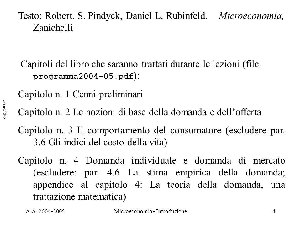 A.A. 2004-2005Microeconomia - Introduzione4 Testo: Robert. S. Pindyck, Daniel L. Rubinfeld, Microeconomia, Zanichelli Capitoli del libro che saranno t