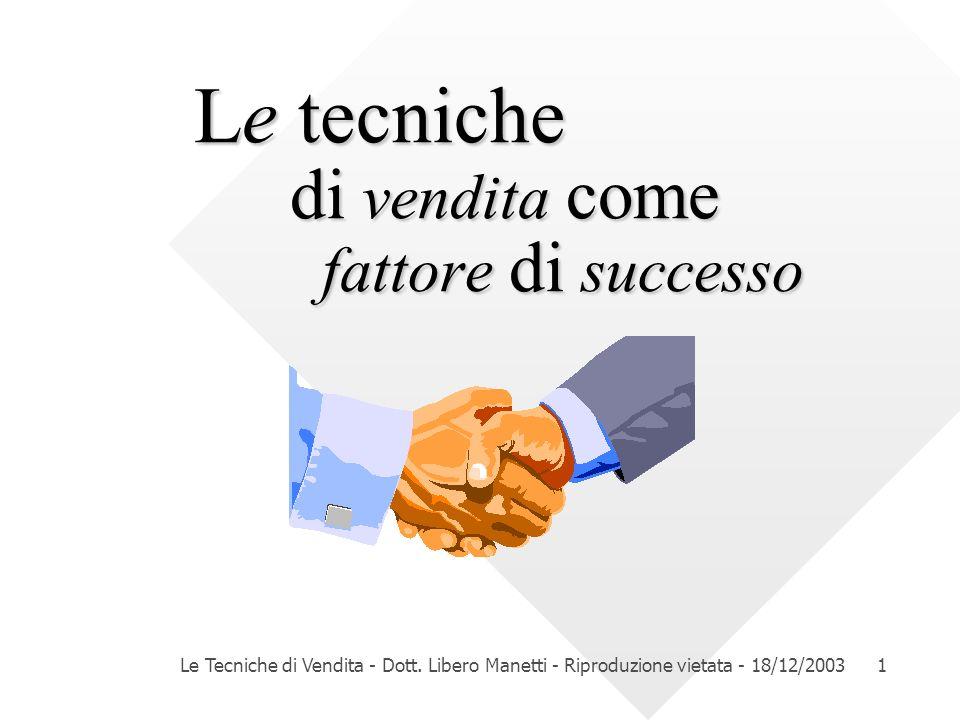 Le Tecniche di Vendita - Dott. Libero Manetti - Riproduzione vietata - 18/12/20031 Le tecniche di vendita come fattore di successo