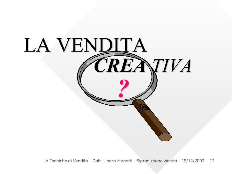 Le Tecniche di Vendita - Dott. Libero Manetti - Riproduzione vietata - 18/12/200313 LA VENDITA CREA TIVA ?