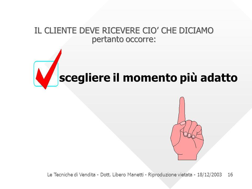 Le Tecniche di Vendita - Dott. Libero Manetti - Riproduzione vietata - 18/12/200316 IL CLIENTE DEVE RICEVERE CIO CHE DICIAMO pertanto occorre: sceglie