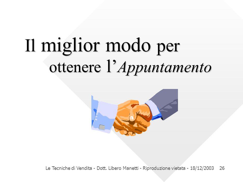 Le Tecniche di Vendita - Dott. Libero Manetti - Riproduzione vietata - 18/12/200326 Il miglior modo per ottenere l Appuntamento