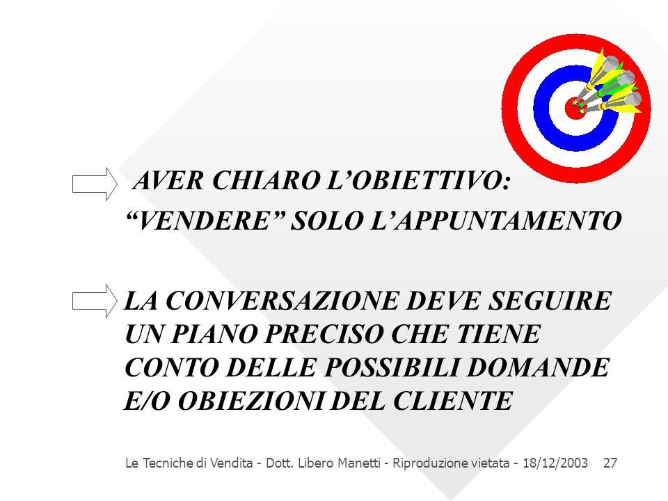 Le Tecniche di Vendita - Dott. Libero Manetti - Riproduzione vietata - 18/12/200327 AVER CHIARO LOBIETTIVO: VENDERE SOLO LAPPUNTAMENTO LA CONVERSAZION