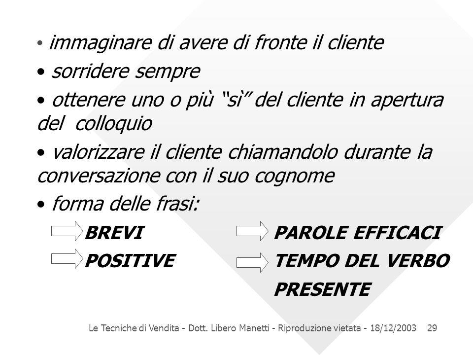 Le Tecniche di Vendita - Dott. Libero Manetti - Riproduzione vietata - 18/12/200329 immaginare di avere di fronte il cliente sorridere sempre ottenere