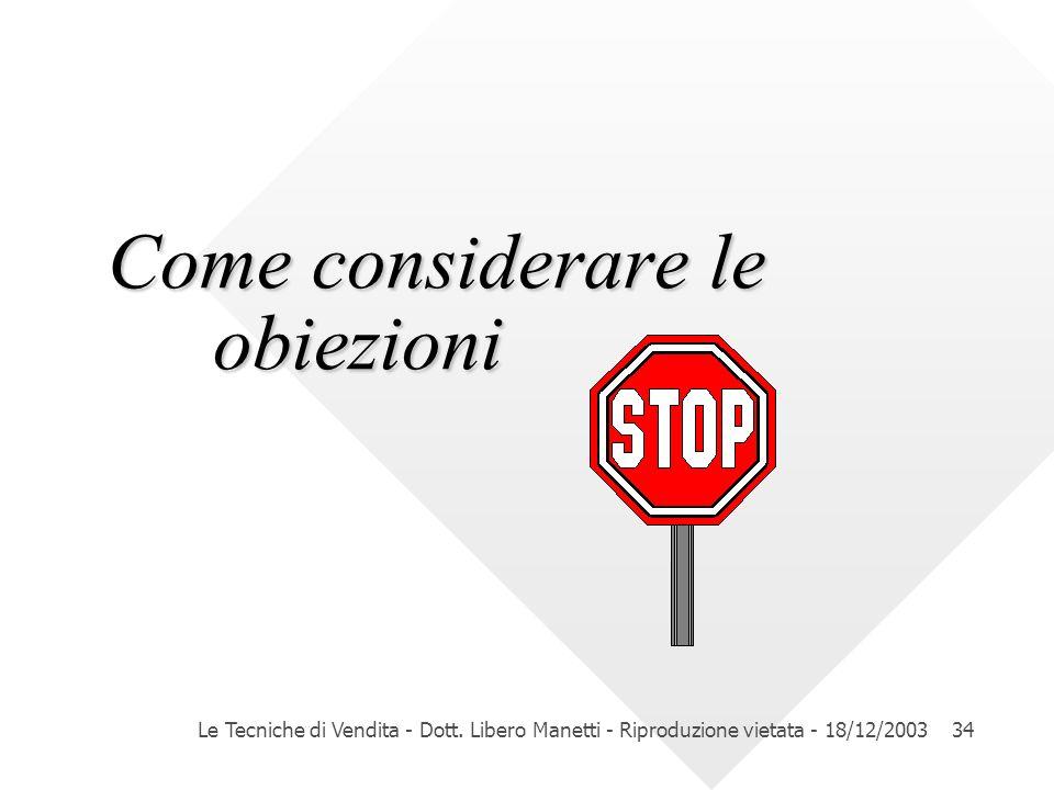 Le Tecniche di Vendita - Dott. Libero Manetti - Riproduzione vietata - 18/12/200334 Come considerare le obiezioni