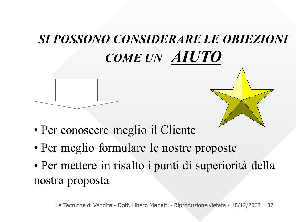 Le Tecniche di Vendita - Dott. Libero Manetti - Riproduzione vietata - 18/12/200336 SI POSSONO CONSIDERARE LE OBIEZIONI COME UN AIUTO Per conoscere me