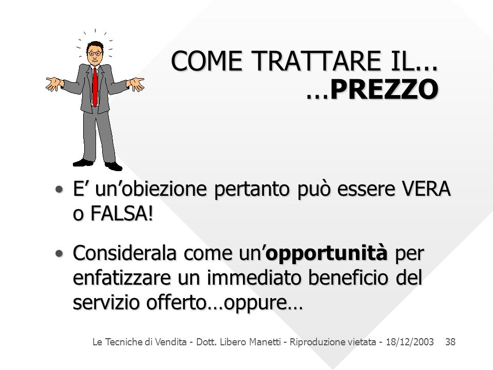 Le Tecniche di Vendita - Dott. Libero Manetti - Riproduzione vietata - 18/12/200338 COME TRATTARE IL......PREZZO COME TRATTARE IL......PREZZO E unobie