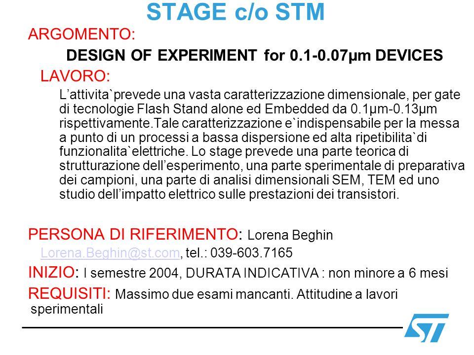 STAGE c/o STM ARGOMENTO: DESIGN OF EXPERIMENT for 0.1-0.07µm DEVICES LAVORO: Lattivita`prevede una vasta caratterizzazione dimensionale, per gate di t