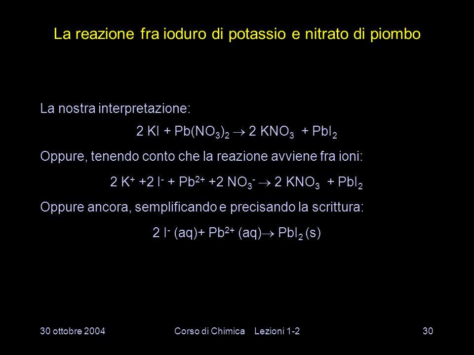 30 ottobre 2004Corso di Chimica Lezioni 1-229 La reazione fra ioduro di potassio e nitrato di piombo Ciò che avviene a livello macroscopico
