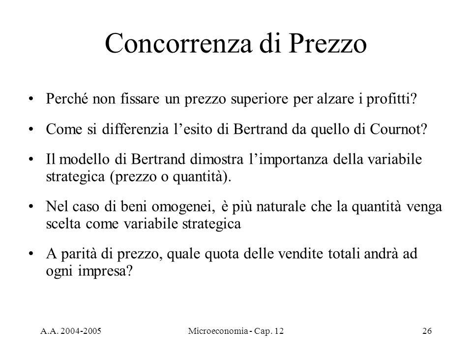 A.A. 2004-2005Microeconomia - Cap. 1226 Concorrenza di Prezzo Perché non fissare un prezzo superiore per alzare i profitti? Come si differenzia lesito