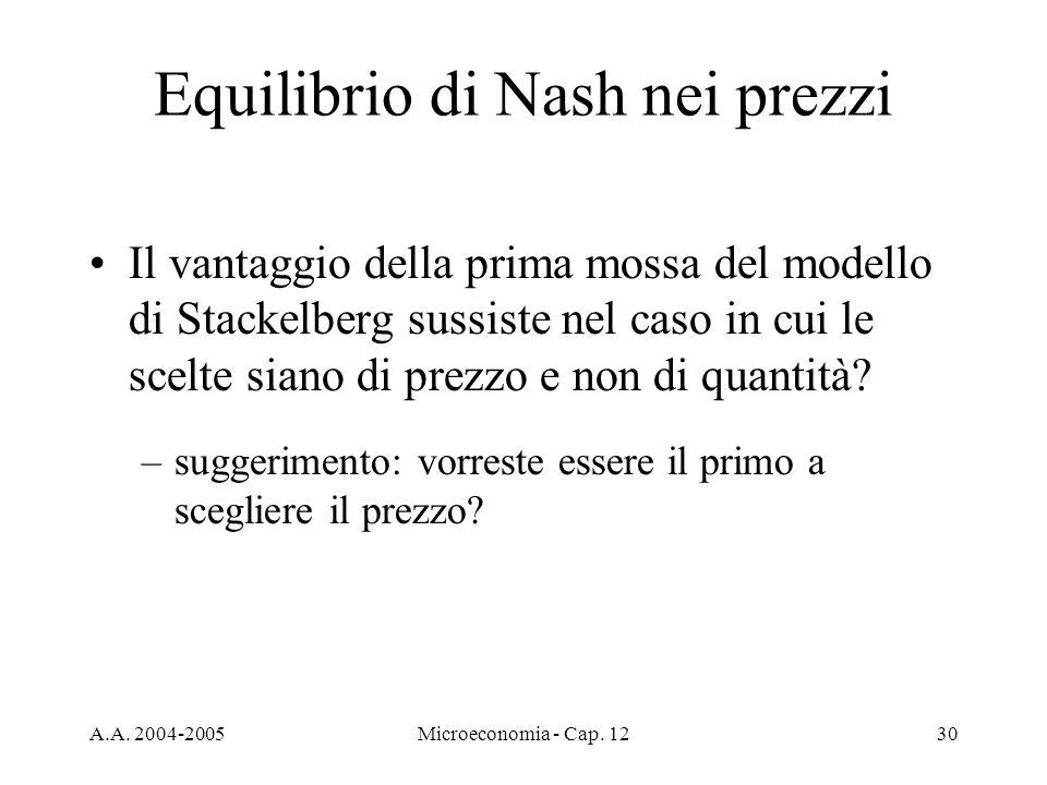 A.A. 2004-2005Microeconomia - Cap. 1230 Equilibrio di Nash nei prezzi Il vantaggio della prima mossa del modello di Stackelberg sussiste nel caso in c