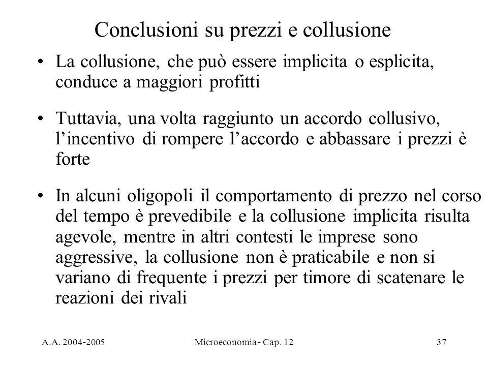 A.A. 2004-2005Microeconomia - Cap. 1237 Conclusioni su prezzi e collusione La collusione, che può essere implicita o esplicita, conduce a maggiori pro