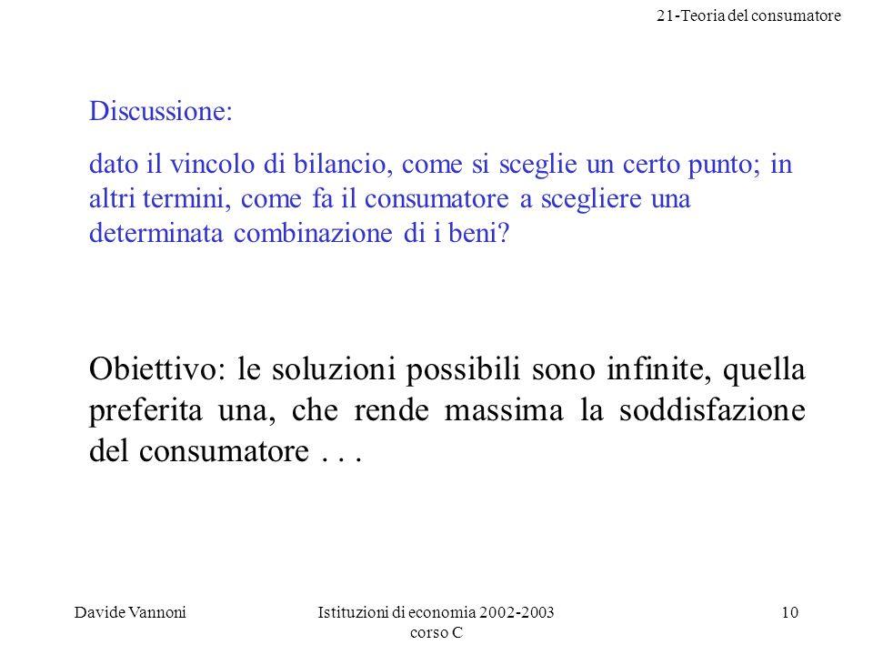 21-Teoria del consumatore Davide VannoniIstituzioni di economia 2002-2003 corso C 10 Discussione: dato il vincolo di bilancio, come si sceglie un certo punto; in altri termini, come fa il consumatore a scegliere una determinata combinazione di i beni.