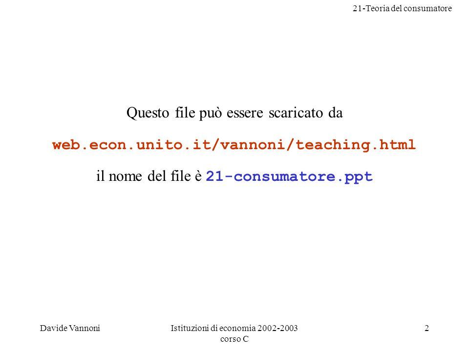 21-Teoria del consumatore Davide VannoniIstituzioni di economia 2002-2003 corso C 2 Questo file può essere scaricato da web.econ.unito.it/vannoni/teaching.html il nome del file è 21-consumatore.ppt