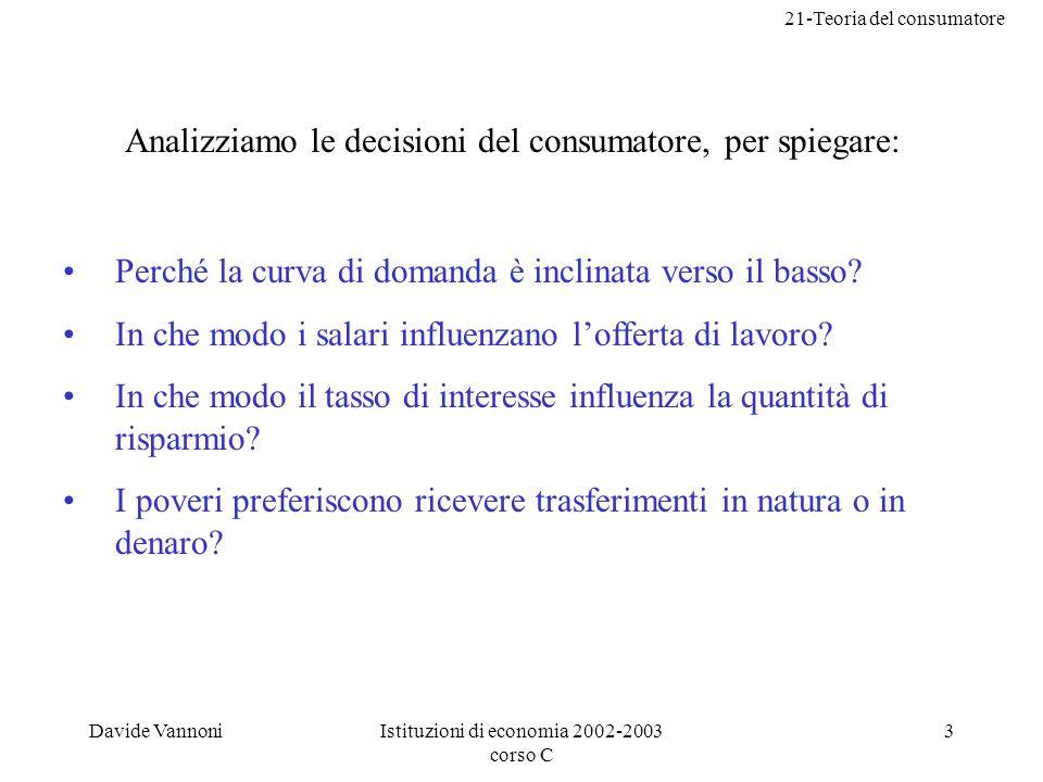21-Teoria del consumatore Davide VannoniIstituzioni di economia 2002-2003 corso C 3 Analizziamo le decisioni del consumatore, per spiegare: Perché la curva di domanda è inclinata verso il basso.