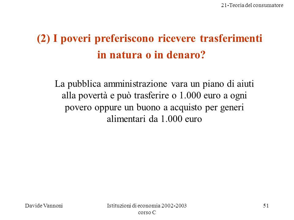 21-Teoria del consumatore Davide VannoniIstituzioni di economia 2002-2003 corso C 51 (2) I poveri preferiscono ricevere trasferimenti in natura o in denaro.