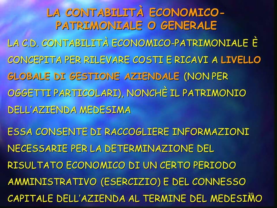 20 LA CONTABILITÀ ECONOMICO- PATRIMONIALE O GENERALE LA C.D. CONTABILITÀ ECONOMICO-PATRIMONIALE È CONCEPITA PER RILEVARE COSTI E RICAVI A LIVELLO GLOB