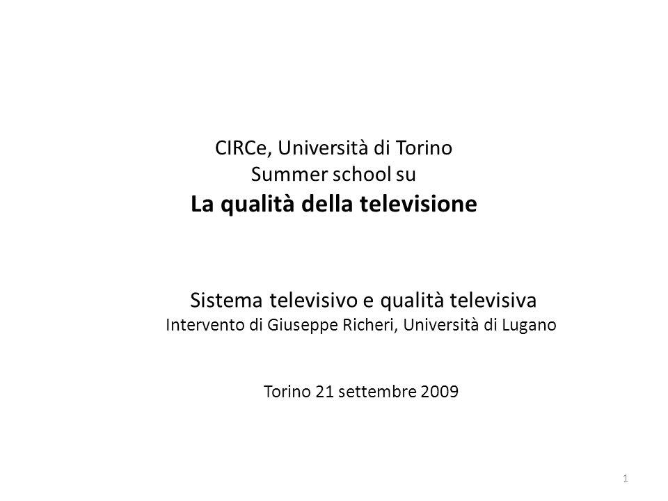 CIRCe, Università di Torino Summer school su La qualità della televisione Sistema televisivo e qualità televisiva Intervento di Giuseppe Richeri, Università di Lugano Torino 21 settembre 2009 1