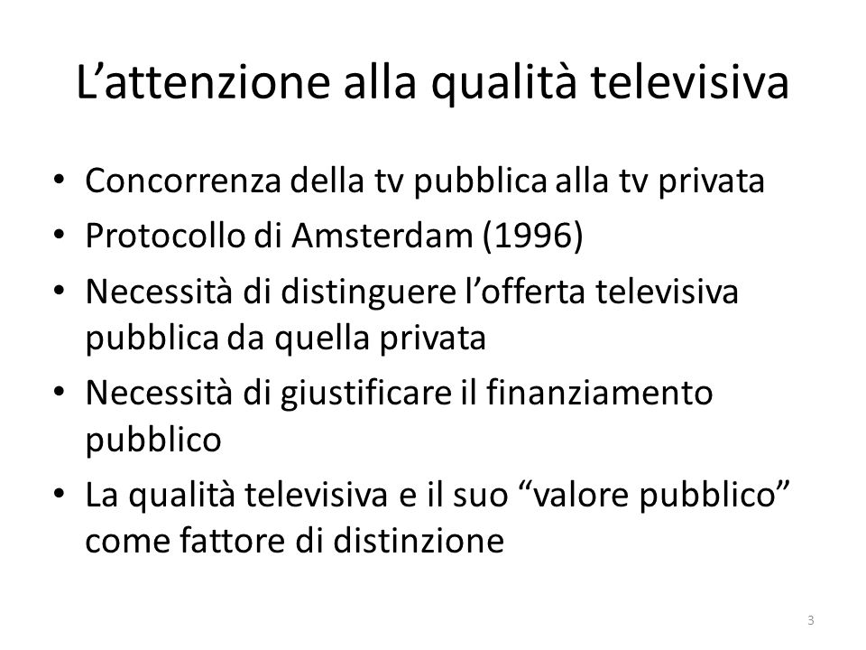 Lattenzione alla qualità televisiva Concorrenza della tv pubblica alla tv privata Protocollo di Amsterdam (1996) Necessità di distinguere lofferta televisiva pubblica da quella privata Necessità di giustificare il finanziamento pubblico La qualità televisiva e il suo valore pubblico come fattore di distinzione 3