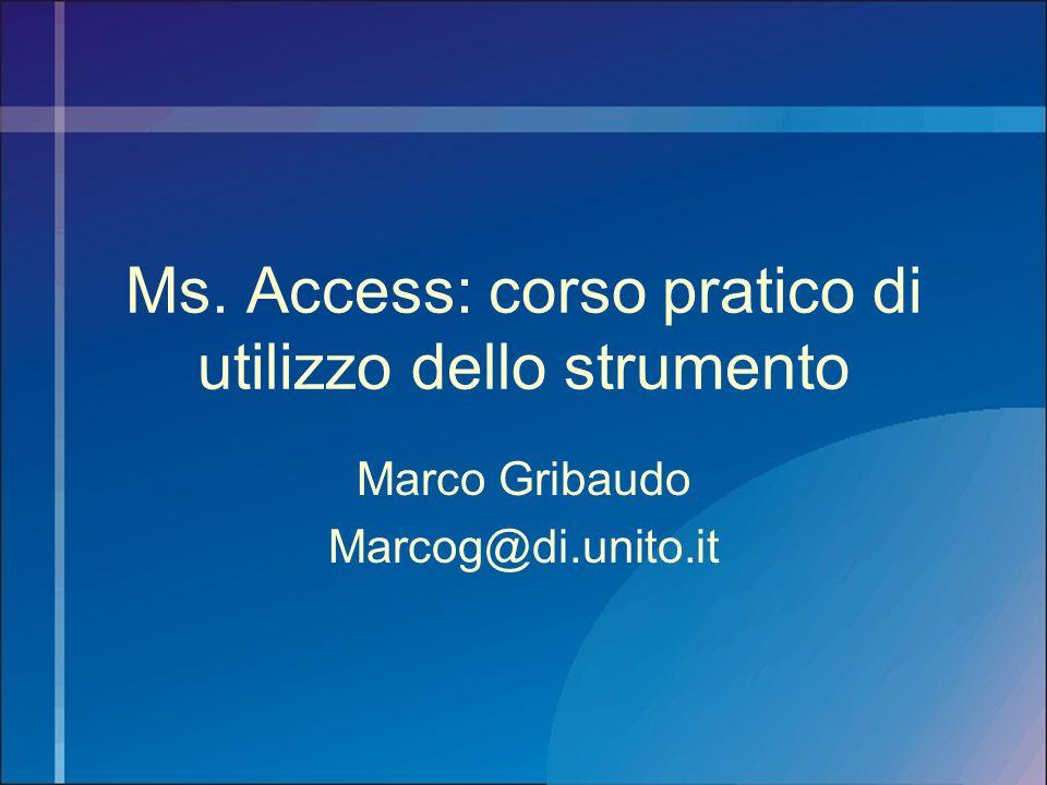 Ms. Access: corso pratico di utilizzo dello strumento Marco Gribaudo Marcog@di.unito.it