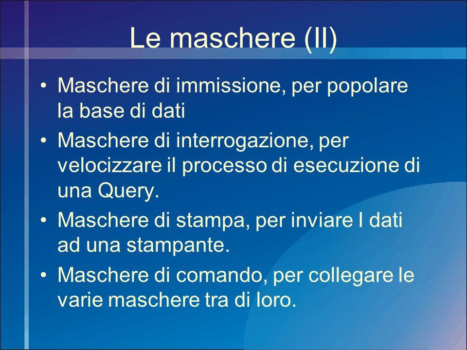Le maschere (II) Maschere di immissione, per popolare la base di dati Maschere di interrogazione, per velocizzare il processo di esecuzione di una Que