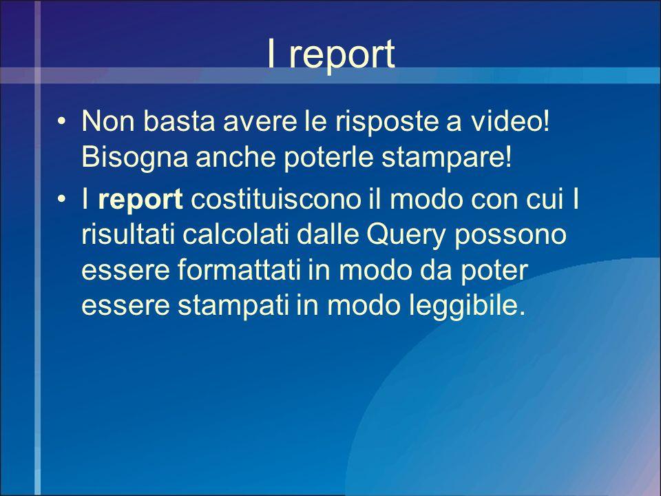I report Non basta avere le risposte a video! Bisogna anche poterle stampare! I report costituiscono il modo con cui I risultati calcolati dalle Query