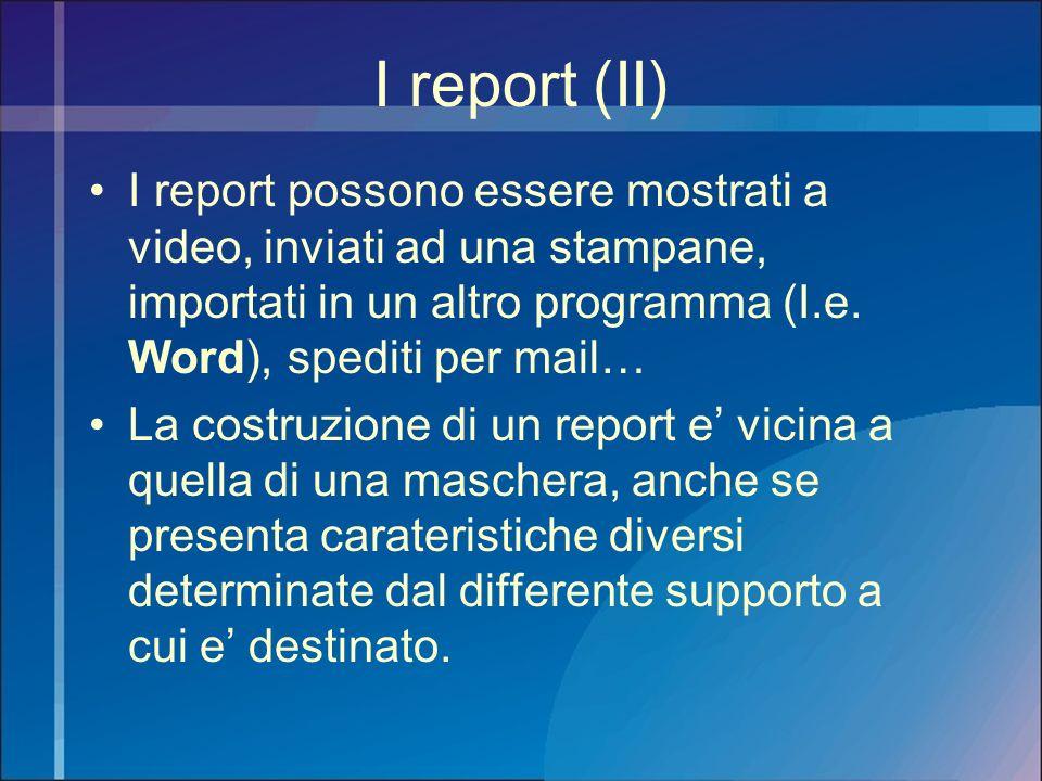 I report (II) I report possono essere mostrati a video, inviati ad una stampane, importati in un altro programma (I.e. Word), spediti per mail… La cos