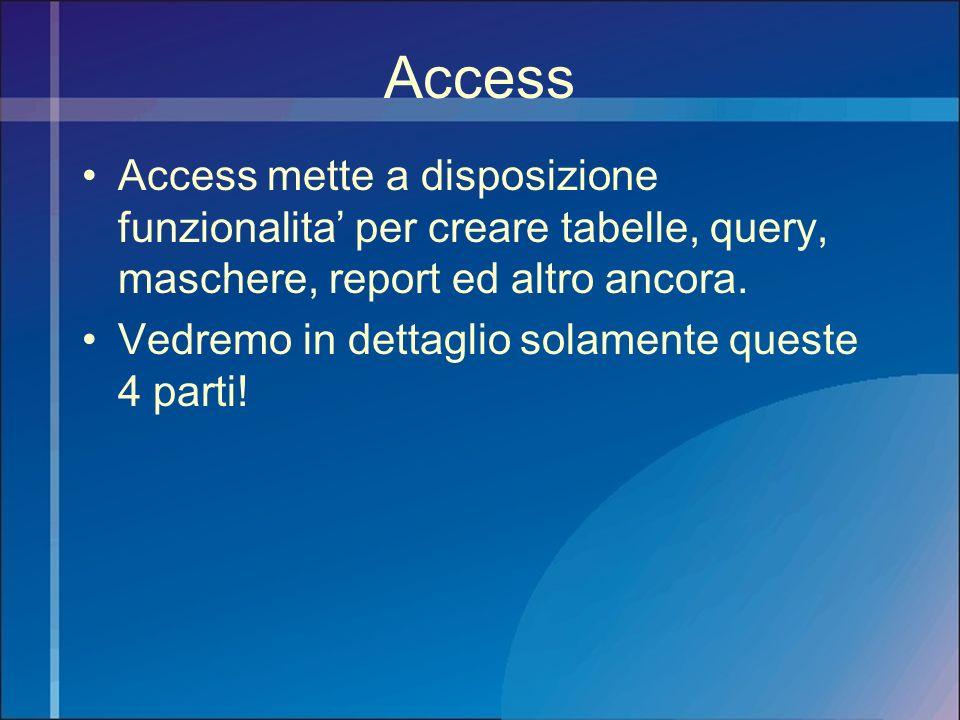 Access Access mette a disposizione funzionalita per creare tabelle, query, maschere, report ed altro ancora. Vedremo in dettaglio solamente queste 4 p