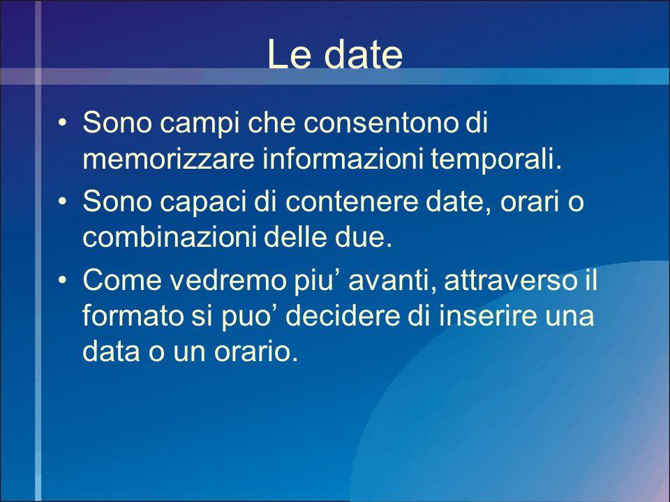 Le date Sono campi che consentono di memorizzare informazioni temporali. Sono capaci di contenere date, orari o combinazioni delle due. Come vedremo p