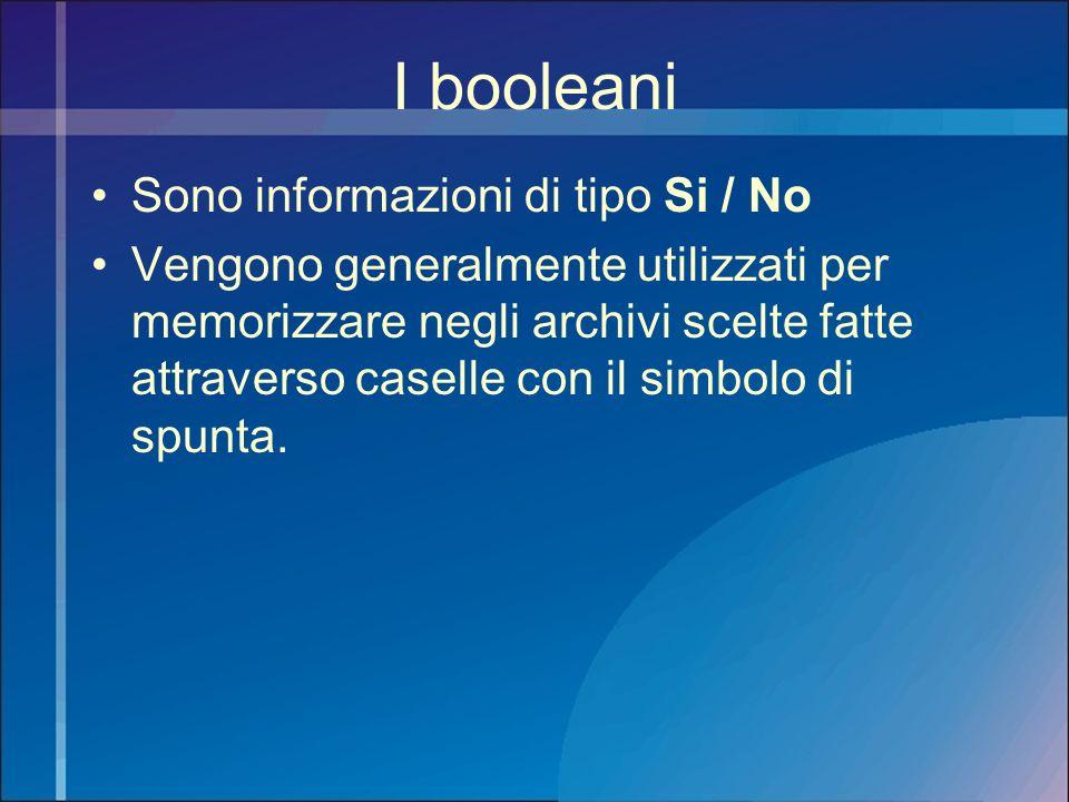 I booleani Sono informazioni di tipo Si / No Vengono generalmente utilizzati per memorizzare negli archivi scelte fatte attraverso caselle con il simb