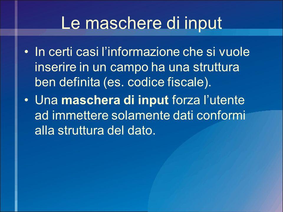 Le maschere di input In certi casi linformazione che si vuole inserire in un campo ha una struttura ben definita (es. codice fiscale). Una maschera di
