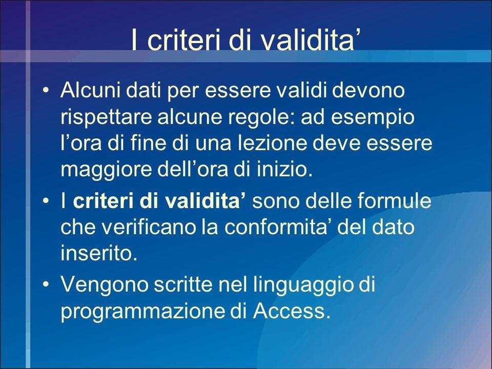 I criteri di validita Alcuni dati per essere validi devono rispettare alcune regole: ad esempio lora di fine di una lezione deve essere maggiore dello