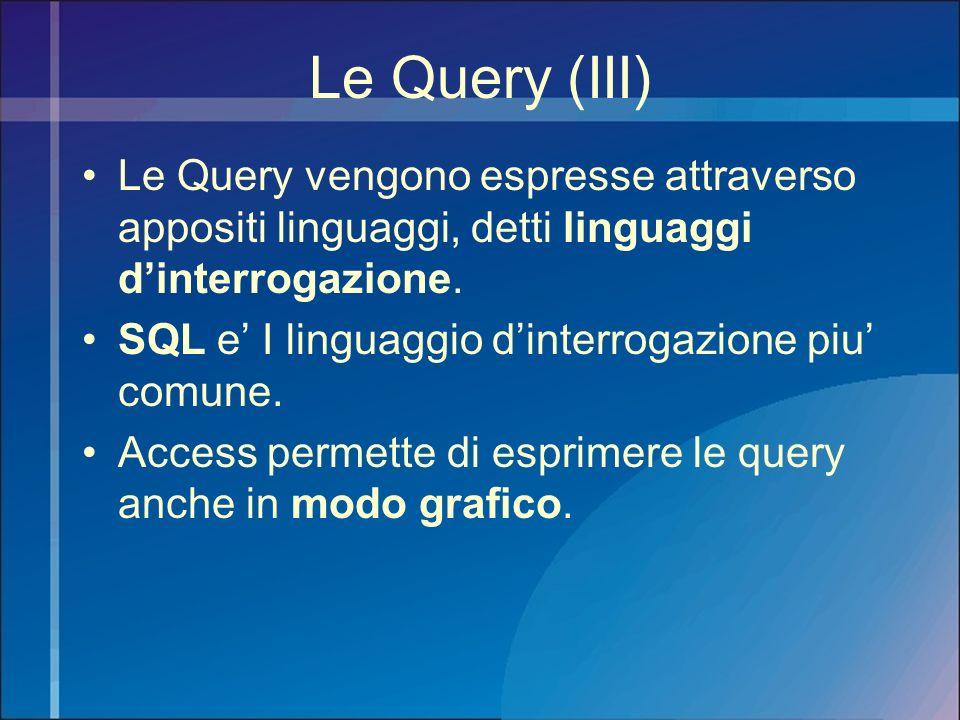 Le Query (III) Le Query vengono espresse attraverso appositi linguaggi, detti linguaggi dinterrogazione. SQL e I linguaggio dinterrogazione piu comune