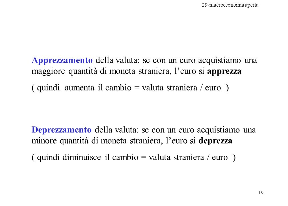 29-macroeconomia aperta 19 Apprezzamento della valuta: se con un euro acquistiamo una maggiore quantità di moneta straniera, leuro si apprezza ( quind