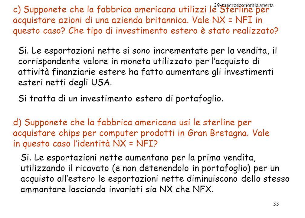 29-macroeconomia aperta 33 c) Supponete che la fabbrica americana utilizzi le Sterline per acquistare azioni di una azienda britannica. Vale NX = NFI