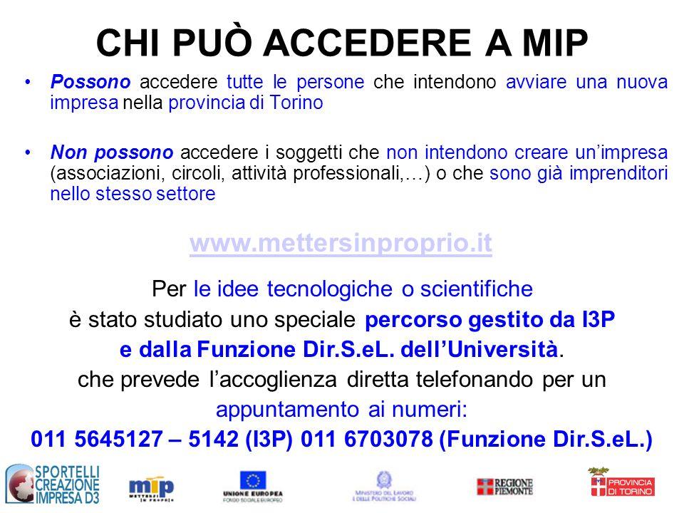 Possono accedere tutte le persone che intendono avviare una nuova impresa nella provincia di Torino Non possono accedere i soggetti che non intendono creare unimpresa (associazioni, circoli, attività professionali,…) o che sono già imprenditori nello stesso settore CHI PUÒ ACCEDERE A MIP Per le idee tecnologiche o scientifiche è stato studiato uno speciale percorso gestito da I3P e dalla Funzione Dir.S.eL.