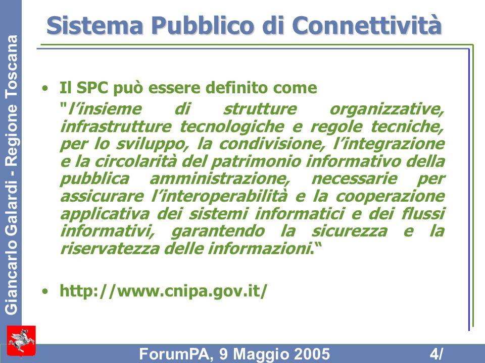 Giancarlo Galardi - Regione Toscana ForumPA, 9 Maggio 20055/ Il progetto Il progetto SPC è articolato in due fasi principali i cui rispettivi obiettivi sono: servizi di connettività ed interoperabilità di basela definizione del SPC nel suo complesso, delle strutture organizzative per il suo governo, le infrastrutture tecnologiche e le regole tecniche per la fornitura dei servizi di connettività ed interoperabilità di base nel rispetto dei necessari requisiti di sicurezza servizi di interoperabilità evoluta e cooperazione applicativala definizione del modello e dei servizi di interoperabilità evoluta e cooperazione applicativa e lo sviluppo dellarchitettura abilitante e delle relative regole di governo