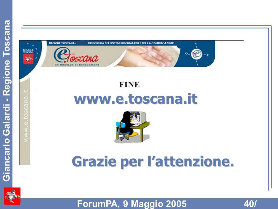 Giancarlo Galardi - Regione Toscana ForumPA, 9 Maggio 200540/ Grazie per lattenzione. www.e.toscana.it